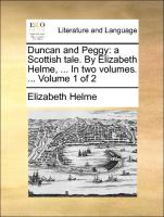 Duncan and Peggy: A Scottish Tale. by Elizabeth Helme, ... in Two Volumes. ... Volume 1 of 2