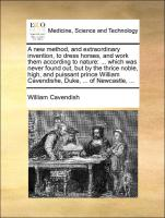 A new method, and extraordinary invention, to dress horses, and work them according to nature: ... which was never found out, but by the thrice noble, high, and puissant prince William Cavendishe, Duke, ... of Newcastle