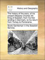 The History of the Wars, of His Present Majesty Charles XII. King of Sweden, From His First Landing in Denmark, to His Return from Turkey to Pomerania