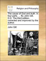The Cause of God and Truth. in Four Parts. ... by John Gill, D.D. the Third Edition, Corrected and Improved by the Author