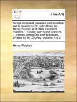 Songs compleat, pleasant and divertive, set to musick by Dr. John Blow, Mr. Henry Purcell, and other excellent masters ... Ending with some orations, ... verses, prologues and epilogues, ... Written by Mr. D'Urfey. Volume 1 of 2