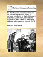 Dr. Boerhaave's academical lectures on the theory of physic. Being a genuine translation of his institutes and explanatory comment, collated and adjusted to each other, as they were dictated to his students Volume 2 of 6