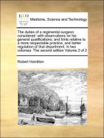 The duties of a regimental surgeon considered: with observations on his general qualifications, and hints relative to a more respectable practice, and better regulation of that department. In two volumes. The second edition Volume 2 of 2