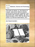 The book of nature, or, the history of insects: reduced to distinct classes, confirmed by particular instances, and illustrated with copper-plates. By John Swammerdam, M.D. With the life of the author, by Herman Boerhaave, M.D
