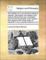 The epistles of Lucius Annæus Seneca, wherein, particularly, the tenets of the antient philosophers are contrasted with the divine precepts of the Gospel, with regard to the moral duties of mankind. In two volumes Volume 2 of 2