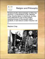 Scripture-truths demonstrated: in thirty two sermons, or declarations of Mr. Stephen Crisp, Exactly taken in shorthand, as they were delivered by him at the publick meeting-houses of the people called Quakers, in and about London Volume 3 of 3
