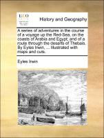 A series of adventures in the course of a voyage up the Red-Sea, on the coasts of Arabia and Egypt, and of a route through the desarts of Thebais. By Eyles Irwin, ... Illustrated with maps and cuts