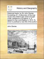 Historical tracts: by Sir John Davies, Consisting of I. A discovery of the true cause why Ireland was never brought under obedience of England. 4. A speech to the Lord-Deputy in 1613, To which is prefixed a new life of the author