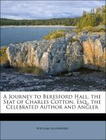 A Journey to Beresford Hall, the Seat of Charles Cotton, Esq., the Celebrated Author and Angler