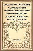 Lessons in Taxidermy - A Comprehensive Treatise on Collecting and Preserving All Subjects of Natural History - Book IX
