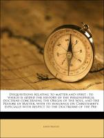 Disquisitions relating to matter and spirit : to which is added the history of the philosophical doctrine concerning the Origin of the Soul, and the Nature of Matter, with its influence on Christianity, especially with respect to the Doctroine of the Pre-
