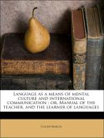 Language as a means of mental culture and international communication : or, Manual of the teacher, and the learner of languages